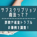 サブスクリプション商法って?詐欺や返金トラブルの事例を調査!