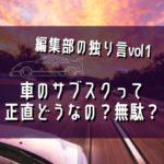 【編集部の独り言vol1.】車のサブスクって正直どうなの?無駄?