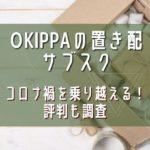 OKIPPAの置き配サブスクでコロナ禍を乗り越える!評判も調査