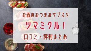 【決定版】お酒のおつまみサブスク・ツマミクル!口コミ・評判まとめ