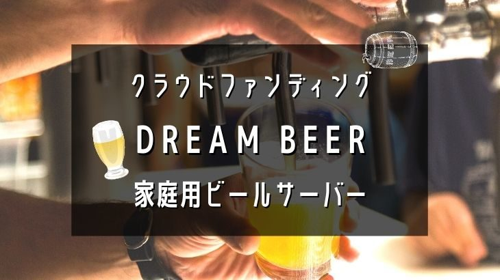 DREAM BEERクラウドファンディング・家庭用ビールサーバー